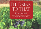 I'll Drink to That: Beaujolais and the French Peasant Who Made It the World's Most Popular Wine, Written by Rudolph Chelminski